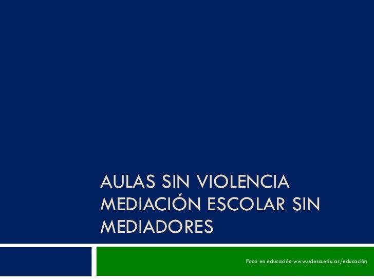 AULAS SIN VIOLENCIA MEDIACIÓN ESCOLAR SIN MEDIADORES Foco en educación-www.udesa.edu.ar/educación