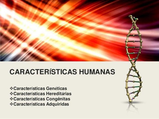 CARACTERÍSTICAS HUMANAS Características Genéticas Características Hereditárias Características Congênitas Característi...