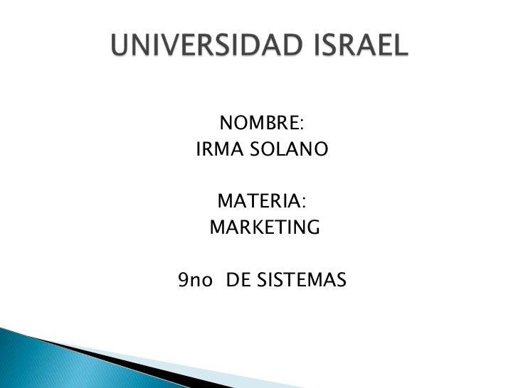 NOMBRE:<br />IRMA SOLANO<br />MATERIA:<br /> MARKETING<br />9no  DE SISTEMAS<br />UNIVERSIDAD ISRAEL<br />