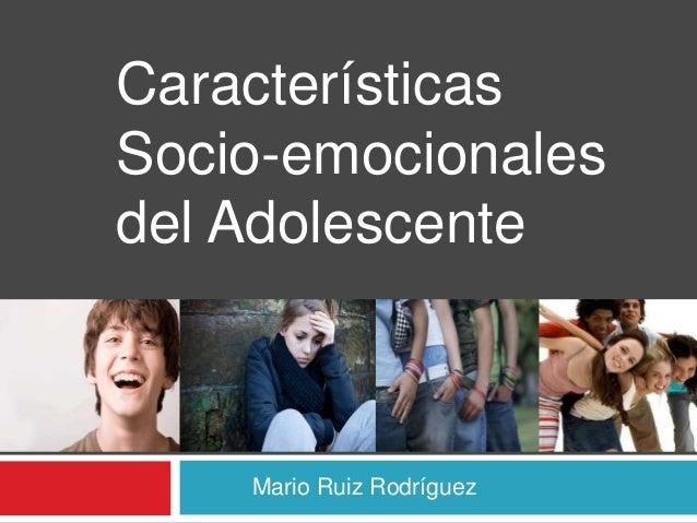 CaracterísticasSocio-emocionalesdel AdolescenteMario Ruiz Rodríguez