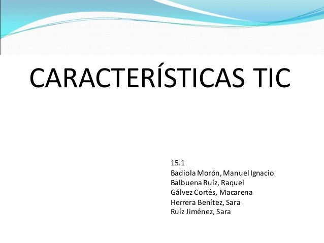 CARACTERÍSTICAS TIC 15.1 BadiolaMorón, ManuelIgnacio BalbuenaRuíz, Raquel Gálvez Cortés, Macarena Herrera Benítez, Sara Ru...