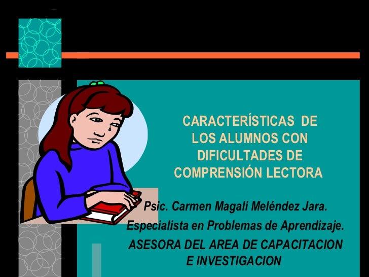 CARACTERÍSTICAS  DE LOS ALUMNOS CON DIFICULTADES DE COMPRENSIÓN LECTORA   Psic. Carmen Magali Meléndez Jara. Especialista ...