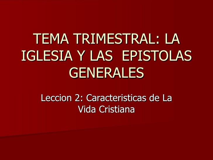 TEMA TRIMESTRAL: LA IGLESIA Y LAS  EPISTOLAS GENERALES Leccion 2: Caracteristicas de La Vida Cristiana