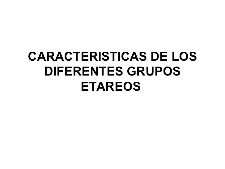 CARACTERISTICAS DE LOS DIFERENTES GRUPOS ETAREOS