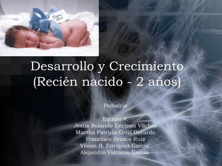 Desarrollo y Crecimiento (Recién nacido - 2 años) Pediatría Equipo 4: Jesús Rolando Encinas Vilches Martha Patricia Ortiz ...