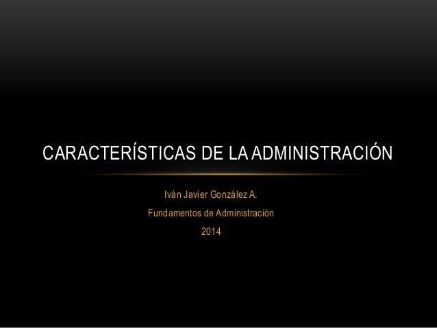 CARACTERÍSTICAS DE LA ADMINISTRACIÓN Iván Javier González A. Fundamentos de Administración 2014