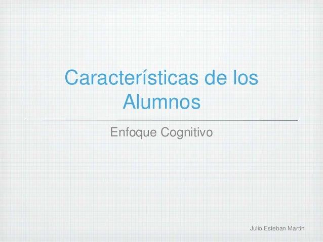 Características de los Alumnos Enfoque Cognitivo Julio Esteban Martín