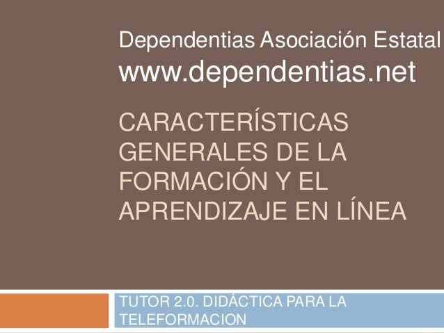 Dependentias Asociación Estatal  www.dependentias.net  CARACTERÍSTICAS  GENERALES DE LA  FORMACIÓN Y EL  APRENDIZAJE EN LÍ...