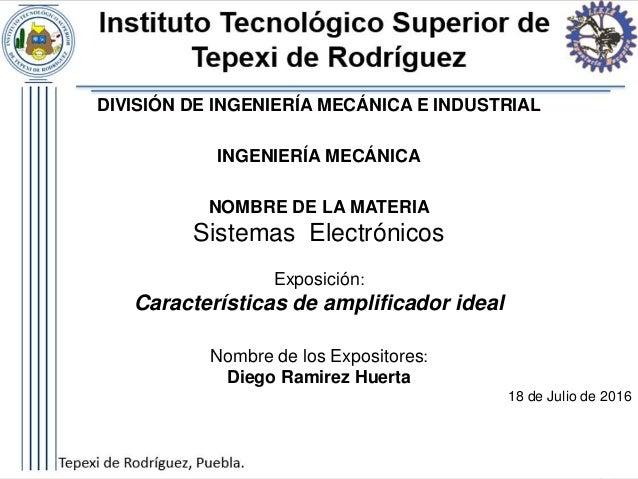 DIVISIÓN DE INGENIERÍA MECÁNICA E INDUSTRIAL INGENIERÍA MECÁNICA NOMBRE DE LA MATERIA Sistemas Electrónicos Exposición: Ca...