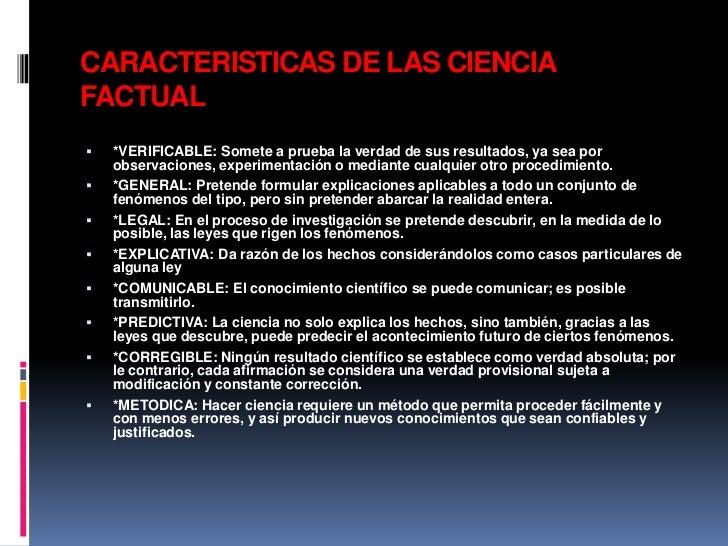CARACTERISTICAS DE LAS CIENCIAFACTUAL   *VERIFICABLE: Somete a prueba la verdad de sus resultados, ya sea por    observac...