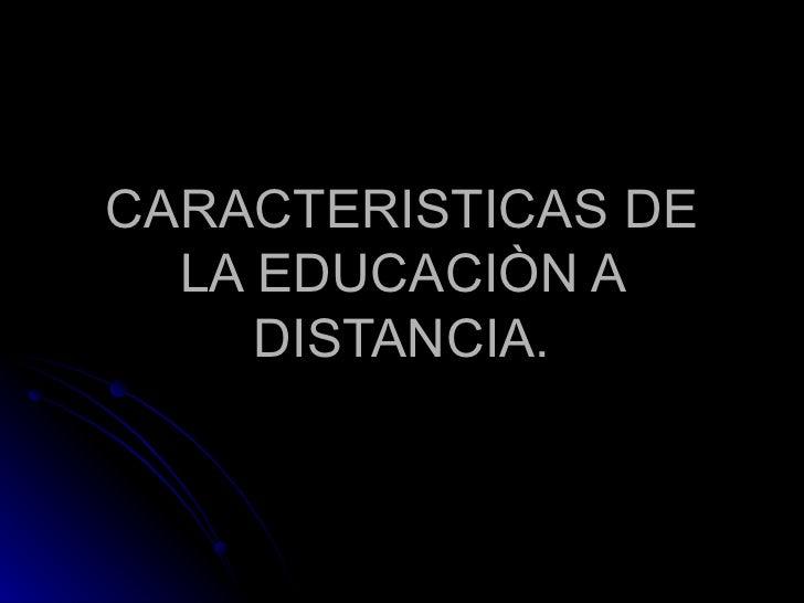 CARACTERISTICAS DE LA EDUCACIÒN A DISTANCIA.