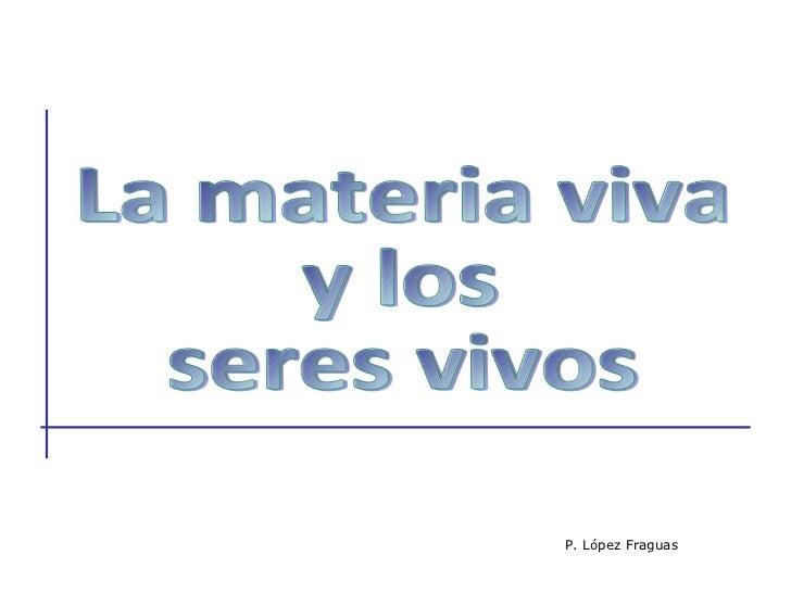 La materia viva  y los  seres vivos P. López Fraguas