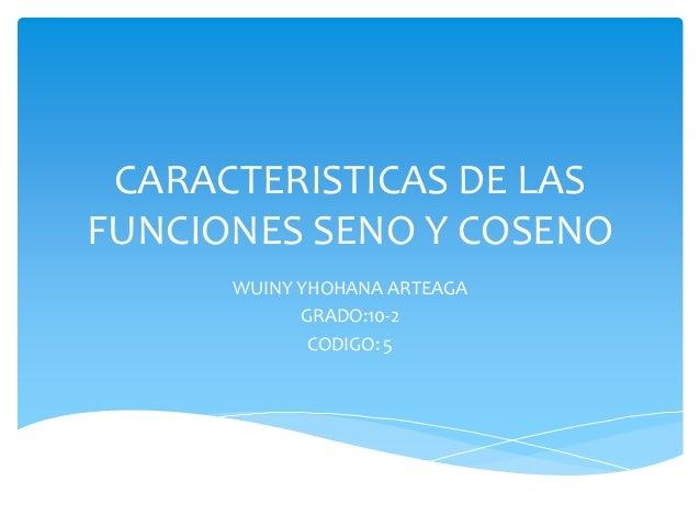 CARACTERISTICAS DE LAS FUNCIONES SENO Y COSENO WUINY YHOHANA ARTEAGA GRADO:10-2 CODIGO: 5