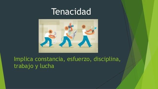 Implica constancia, esfuerzo, disciplina, trabajo y lucha Tenacidad