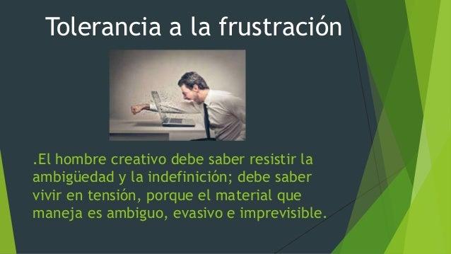 .El hombre creativo debe saber resistir la ambigüedad y la indefinición; debe saber vivir en tensión, porque el material q...