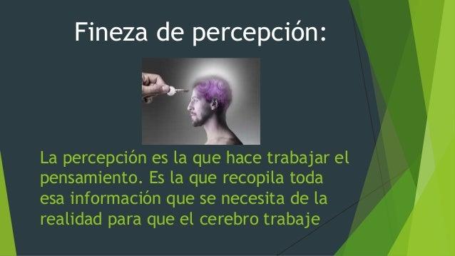 La percepción es la que hace trabajar el pensamiento. Es la que recopila toda esa información que se necesita de la realid...