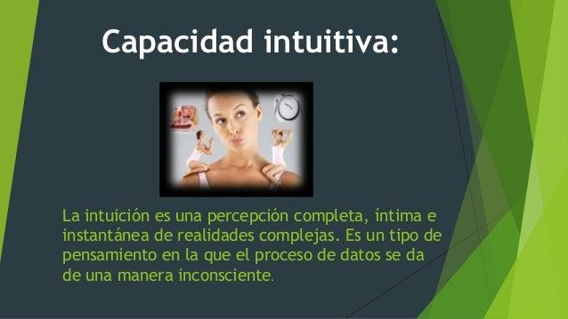 La intuición es una percepción completa, íntima e instantánea de realidades complejas. Es un tipo de pensamiento en la que...