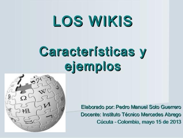 LOS WIKISLOS WIKIS Características yCaracterísticas y ejemplosejemplos Elaborado por: Pedro Manuel Soto GuerreroElaborado ...
