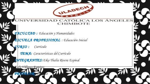 FACULTAD : Educación y Humanidades ESCUELA PROFESIONAL : Educación Inicial CURSO :  Currículo  TEMA: Características del C...