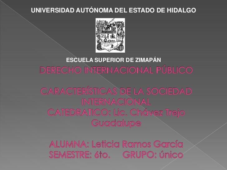 UNIVERSIDAD AUTÓNOMA DEL ESTADO DE HIDALGO<br />ESCUELA SUPERIOR DE ZIMAPÁN<br />DERECHO INTERNACIONAL PÚBLICOCARACTERÍSTI...
