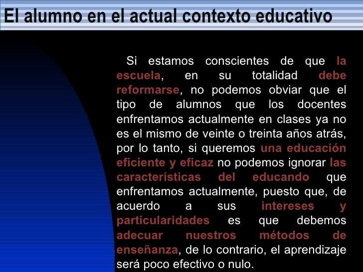 El alumno en el actual contexto educativo Si estamos conscientes de que  la escuela , en su totalidad  debe   reformarse ,...