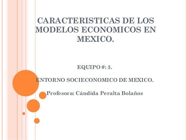 CARACTERISTICAS DE LOSMODELOS ECONOMICOS EN       MEXICO.            EQUIPO #: 3.ENTORNO SOCIECONOMICO DE MEXICO.  Profeso...