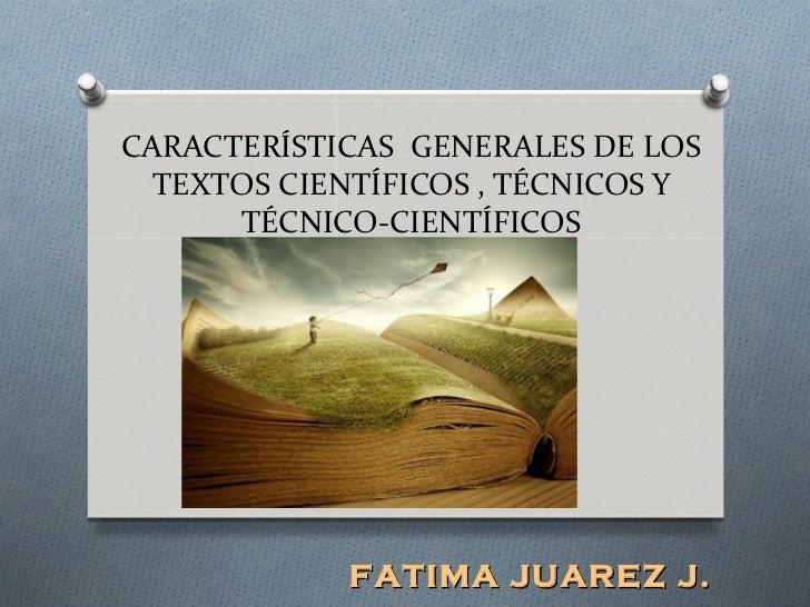 CARACTERÍSTICAS GENERALES DE LOS  TEXTOS CIENTÍFICOS , TÉCNICOS Y      TÉCNICO-CIENTÍFICOS            FATIMA JUAREZ J.