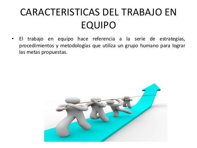 CARACTERISTICAS DEL TRABAJO EN EQUIPO • El trabajo en equipo hace referencia a la serie de estrategias, procedimientos y m...