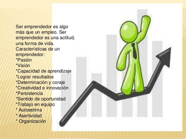 Ser emprendedor es algo más que un empleo. Ser emprendedor es una actitud, una forma de vida. Características de un empren...
