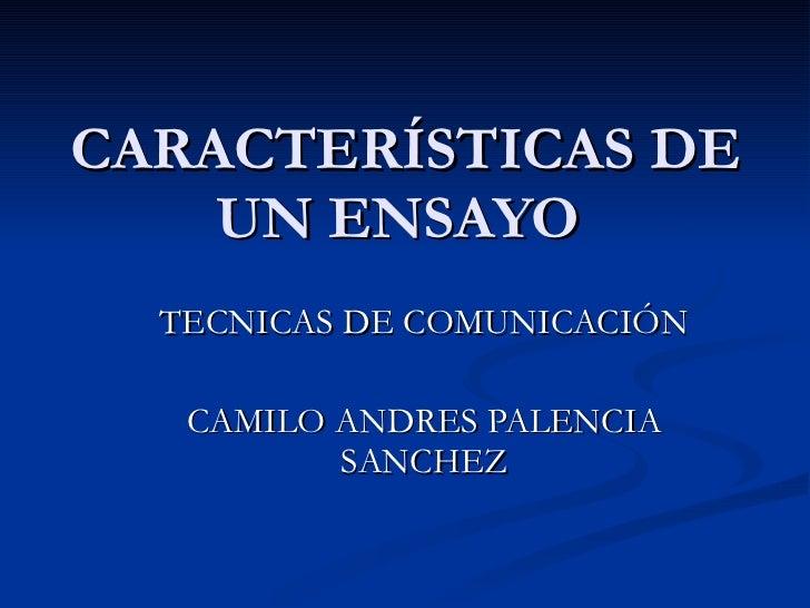 CARACTERÍSTICAS DE UN ENSAYO  TECNICAS DE COMUNICACIÓN CAMILO ANDRES PALENCIA SANCHEZ