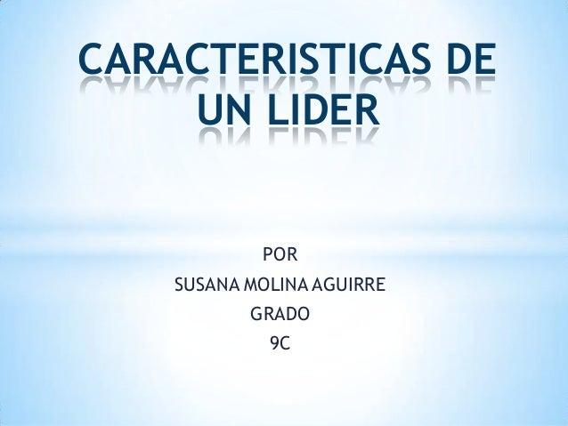 CARACTERISTICAS DE UN LIDER  POR SUSANA MOLINA AGUIRRE GRADO 9C