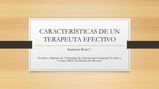 """CARACTERÍSTICAS DE UN TERAPEUTA EFECTIVO Stephanie Rojas C. Tomado y adaptado de: """"Estrategias de entrevista para terapeut..."""