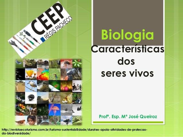 Biologia Características dos seres vivos Profª. Esp. Mª José Queiroz http://revistaecoturismo.com.br/turismo-sustentabilid...