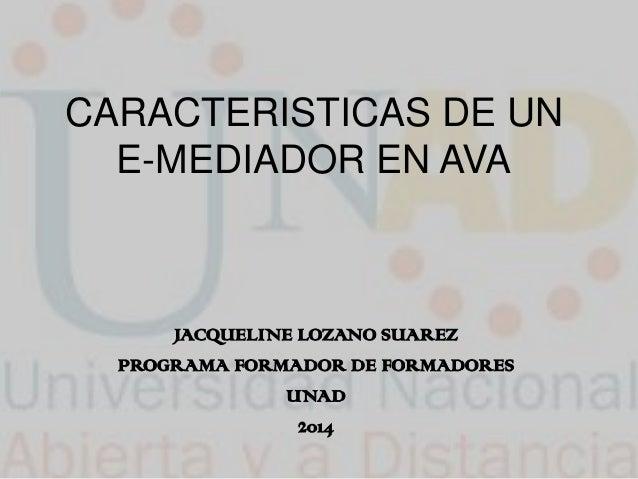 CARACTERISTICAS DE UN E-MEDIADOR EN AVA JACQUELINE LOZANO SUAREZ PROGRAMA FORMADOR DE FORMADORES UNAD 2014