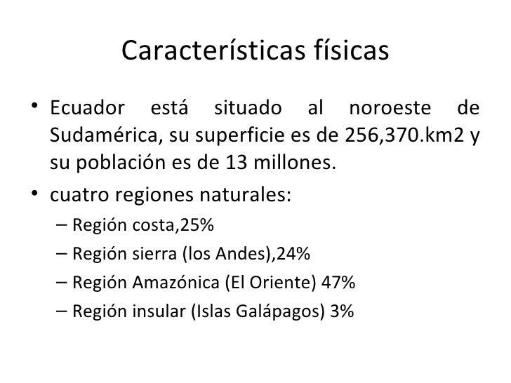 Características físicas <ul><li>Ecuador está situado al noroeste de Sudamérica, su superficie es de 256,370.km2 y su pobla...