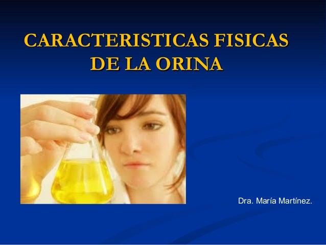 CARACTERISTICAS FISICASCARACTERISTICAS FISICAS DE LA ORINADE LA ORINA Dra. María Martínez.