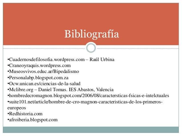 Bibliografía •Cuadernosdefilosofia.wordpress.com – Raúl Urbina •Craneoyraquis.wordpress.com •Museosvivos.educ.ar/Bipedalis...
