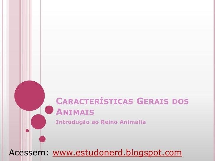 CARACTERÍSTICAS GERAIS DOS         ANIMAIS         Introdução ao Reino AnimaliaAcessem: www.estudonerd.blogspot.com