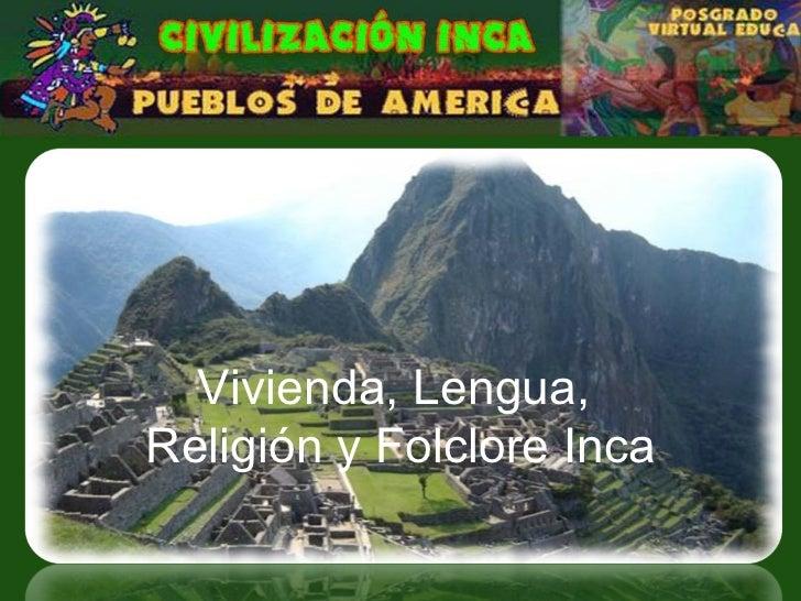 Vivienda, Lengua,  Religión y Folclore Inca