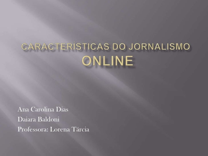 Características do Jornalismo Online<br />Ana Carolina Dias<br />DaiaraBaldoni<br />Professora: Lorena Tárcia<br />
