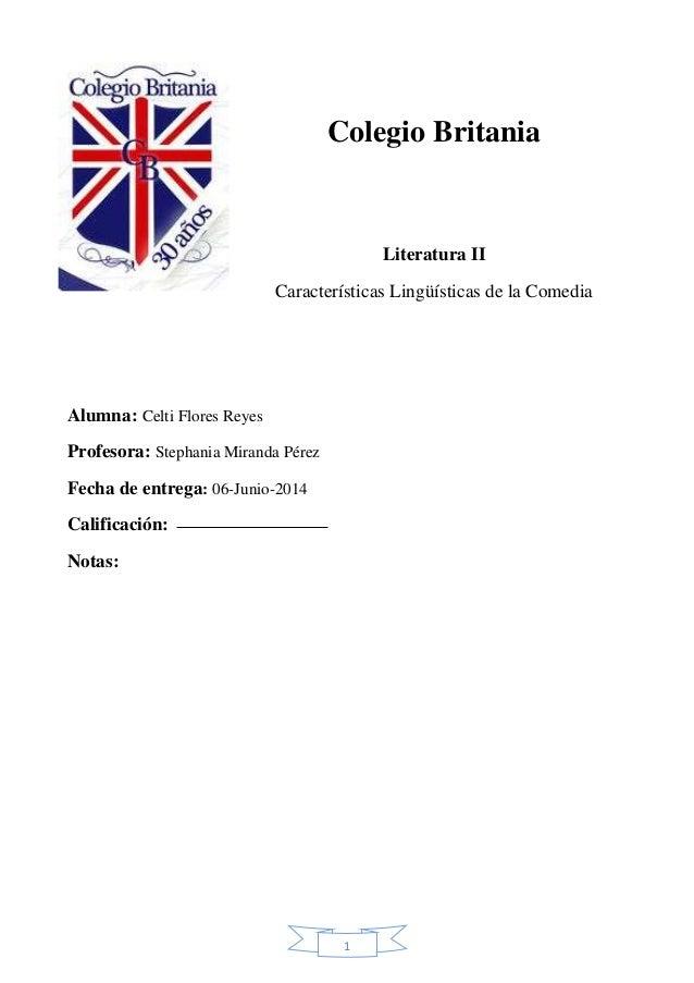 1 Colegio Britania Literatura II Características Lingüísticas de la Comedia Alumna: Celti Flores Reyes Profesora: Stephani...