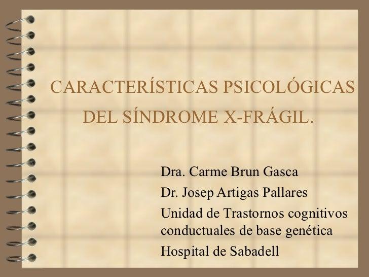 CARACTERÍSTICAS PSICOLÓGICAS DEL SÍNDROME X-FRÁGIL.  Dra. Carme Brun Gasca Dr. Josep Artigas Pallares  Unidad de Trastorno...