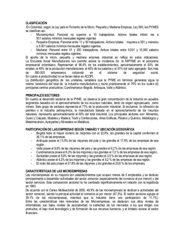 CLASIFICACIÓN En Colombia, según la Ley para el Fomento de la Micro, Pequeña y Mediana Empresa, Ley 590, las PYMES se clas...