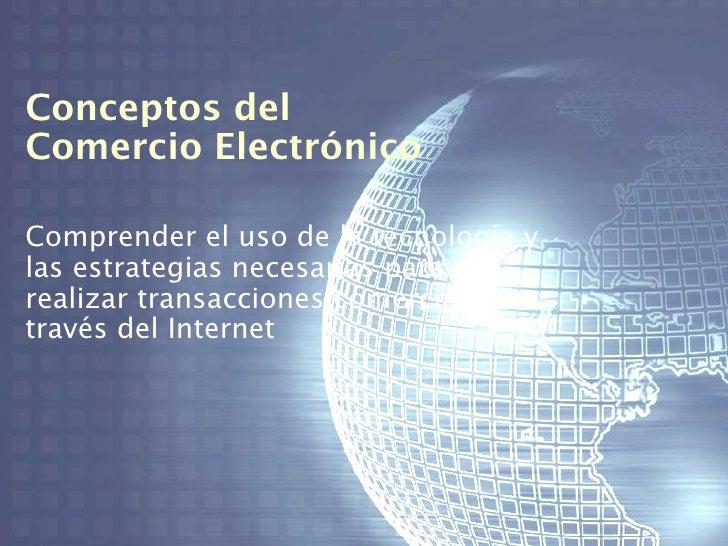 Conceptos delComercio ElectrónicoComprender el uso de la tecnología ylas estrategias necesarias pararealizar transacciones...