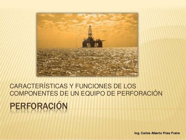 CARACTERÍSTICAS Y FUNCIONES DE LOSCOMPONENTES DE UN EQUIPO DE PERFORACIÓNPERFORACIÓN                               Ing. Ca...