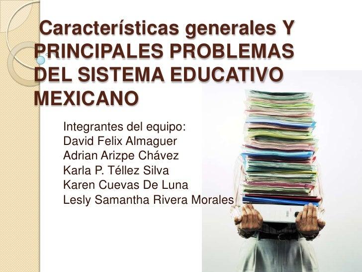 Características generales YPRINCIPALES PROBLEMASDEL SISTEMA EDUCATIVOMEXICANO   Integrantes del equipo:   David Felix Alma...