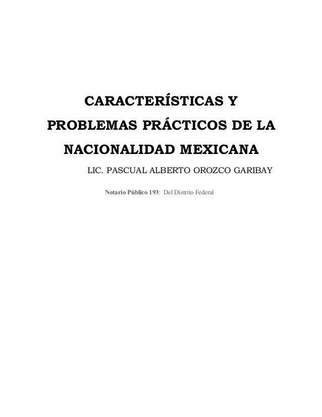 CARACTERÍSTICAS Y PROBLEMAS PRÁCTICOS DE LA NACIONALIDAD MEXICANA LIC. PASCUAL ALBERTO OROZCO GARIBAY Notario Público 193:...