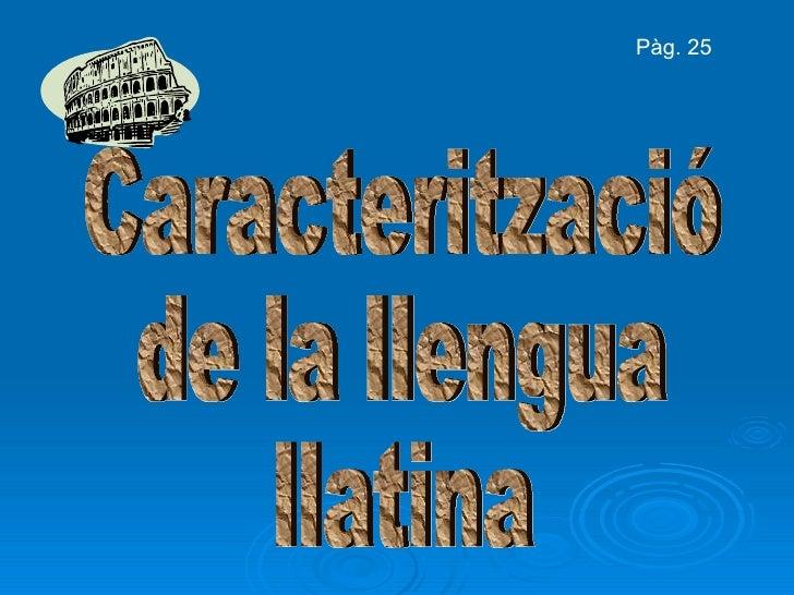 Caracterització de la llengua llatina Pàg. 25
