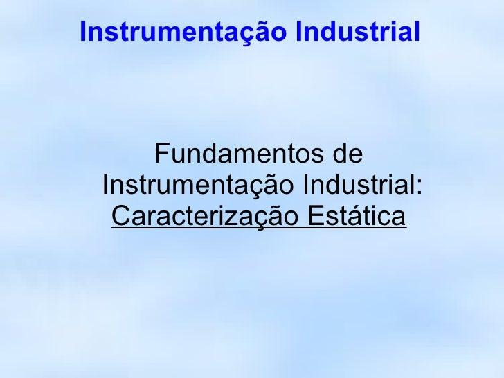 Instrumentação Industrial          Fundamentos de  Instrumentação Industrial:   Caracterização Estática