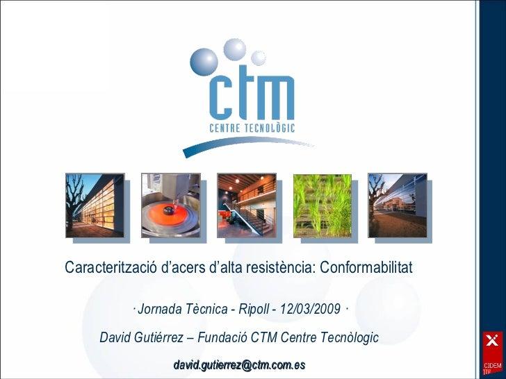 Caracterització d'acers d'alta resistència: Conformabilitat · Jornada Tècnica - Ripoll - 12/03/2009 · David Gutiérrez – Fu...